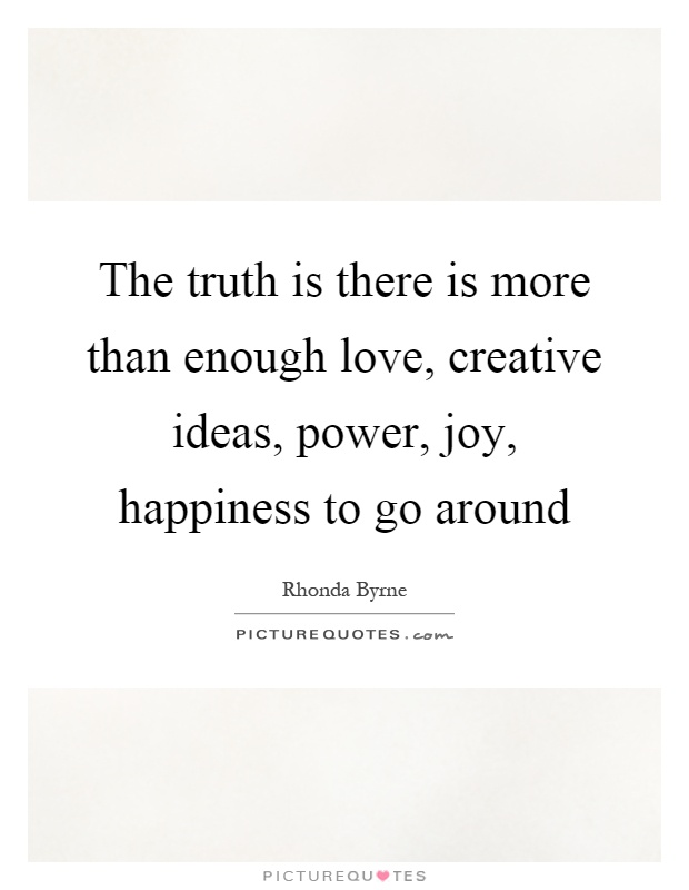 The truth is there is more than enough love, creative ideas, power, joy, happiness to go around Picture Quote #1