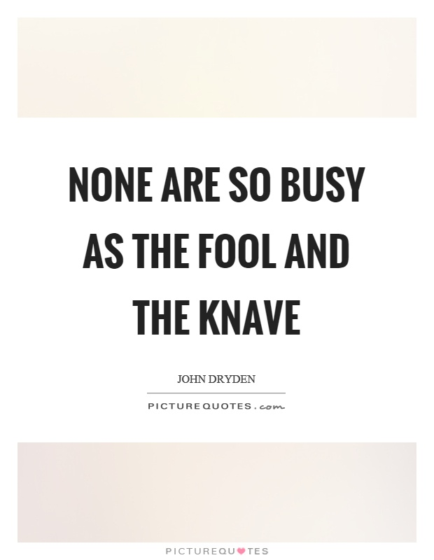 None are so busy as the fool and the knave Picture Quote #1