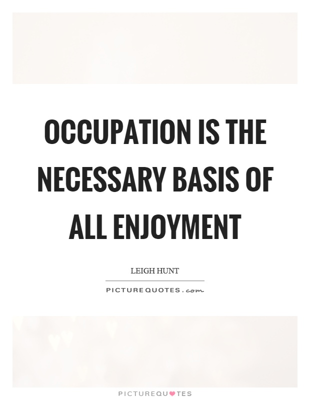 Occupation is the necessary basis of all enjoyment Picture Quote #1