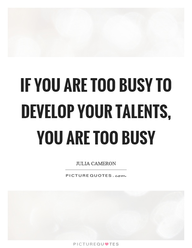 If you are too busy to develop your talents, you are too busy Picture Quote #1