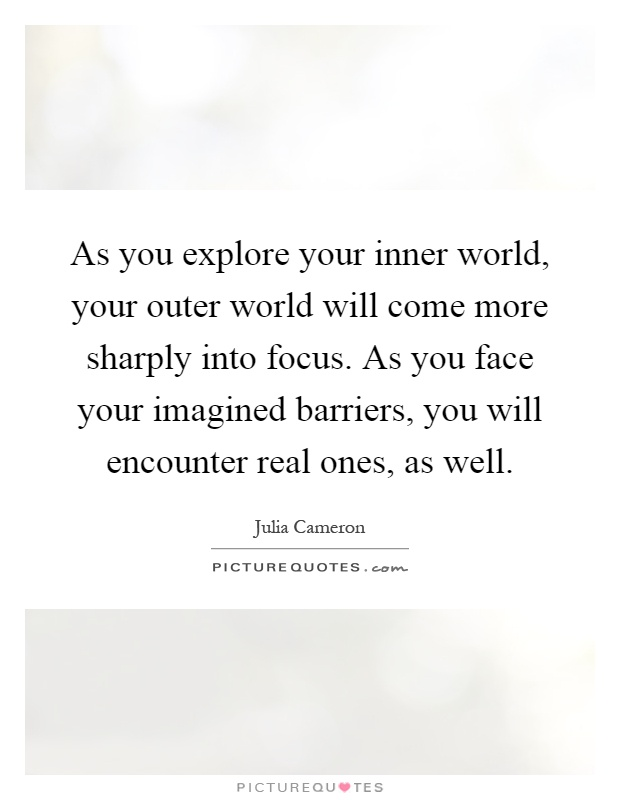 As you explore your inner world, your outer world will come more sharply into focus. As you face your imagined barriers, you will encounter real ones, as well Picture Quote #1