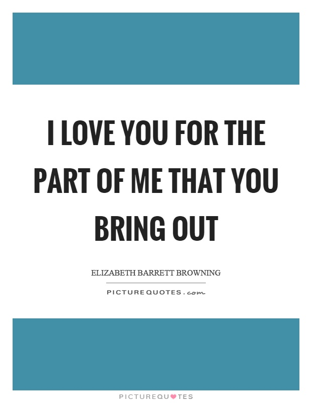 I love you for the part of me that you bring out Picture Quote #1