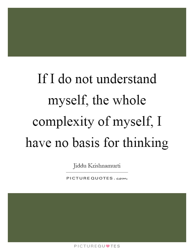 If I do not understand myself, the whole complexity of myself, I have no basis for thinking Picture Quote #1