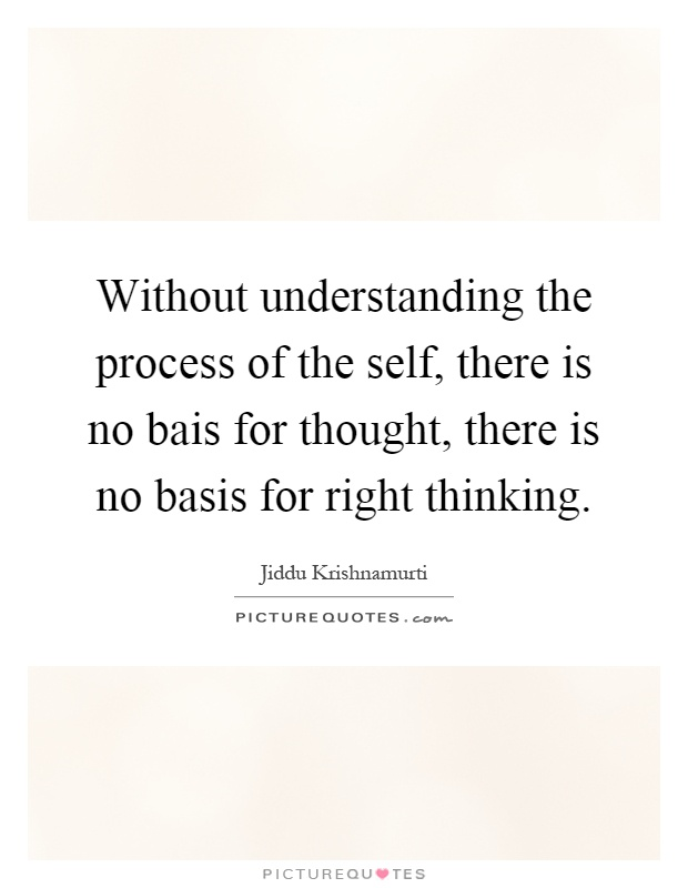 Without understanding the process of the self, there is no bais for thought, there is no basis for right thinking Picture Quote #1