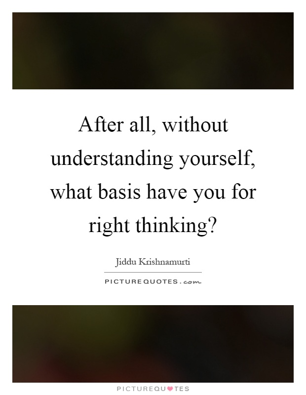 After all, without understanding yourself, what basis have you for right thinking? Picture Quote #1