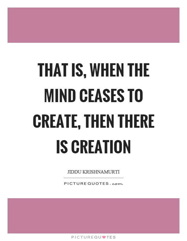 That is, when the mind ceases to create, then there is creation Picture Quote #1