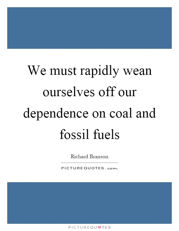 We must rapidly wean ourselves off our dependence on coal and fossil fuels Picture Quote #1