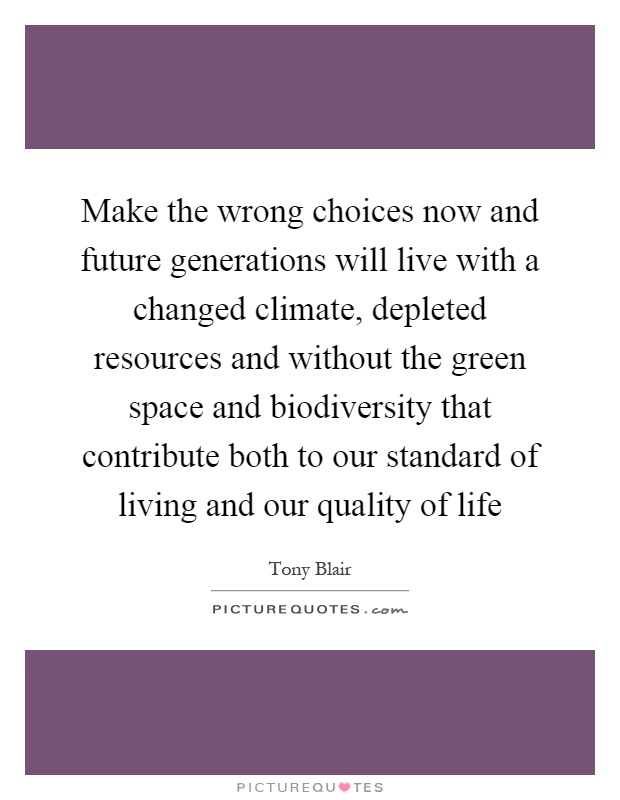Make the wrong choices now and future generations will live with a changed climate, depleted resources and without the green space and biodiversity that contribute both to our standard of living and our quality of life Picture Quote #1