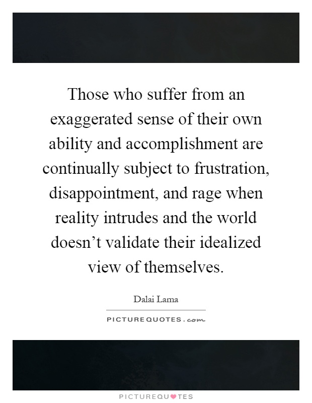 Those who suffer from an exaggerated sense of their own ability and accomplishment are continually subject to frustration, disappointment, and rage when reality intrudes and the world doesn't validate their idealized view of themselves Picture Quote #1