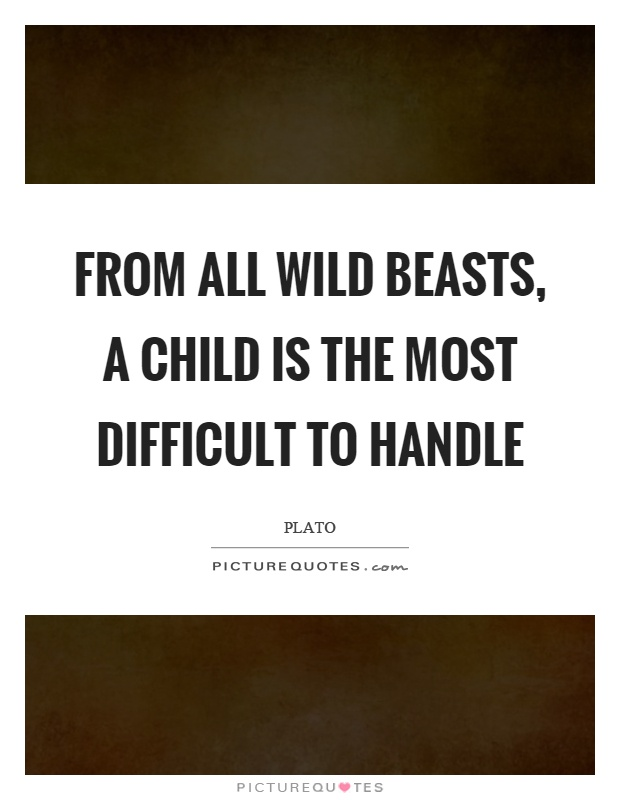 From all wild beasts, a child is the most difficult to handle Picture Quote #1