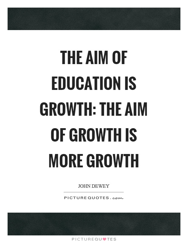 The aim of education is growth: the aim of growth is more growth Picture Quote #1
