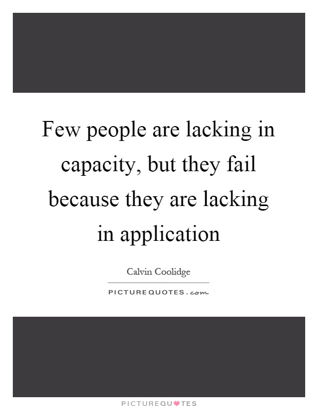 Few people are lacking in capacity, but they fail because they are lacking in application Picture Quote #1