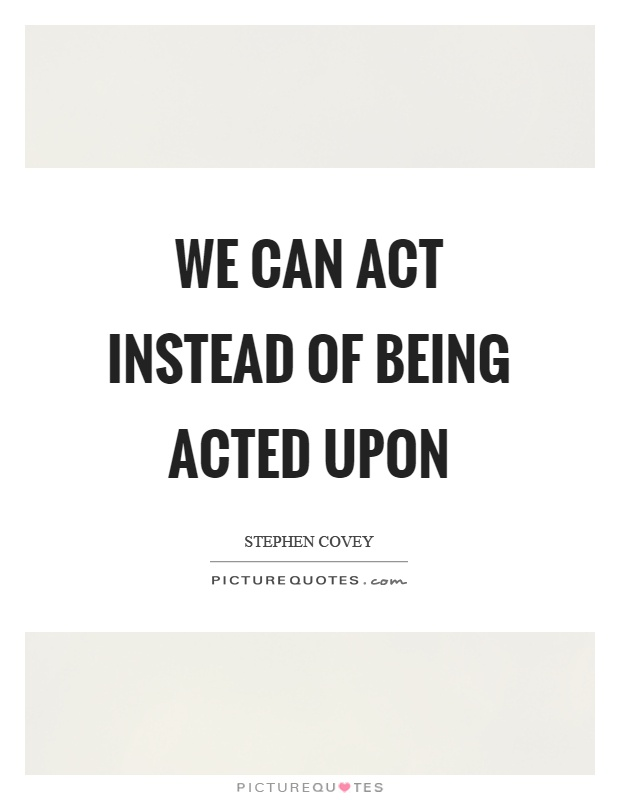 We can act instead of being acted upon Picture Quote #1