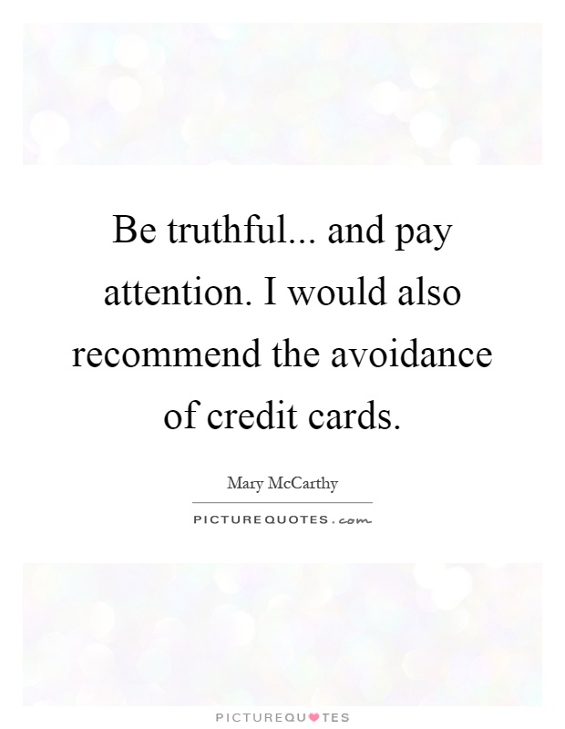 Be truthful... and pay attention. I would also recommend the avoidance of credit cards Picture Quote #1