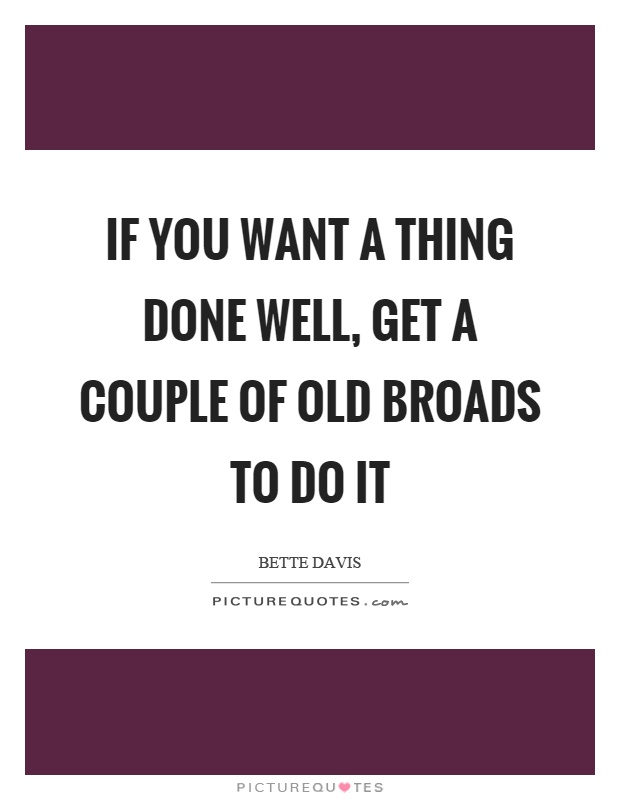 If you want a thing done well, get a couple of old broads to do it Picture Quote #1