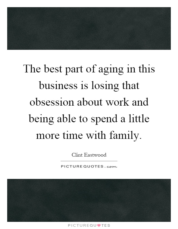 The best part of aging in this business is losing that obsession about work and being able to spend a little more time with family Picture Quote #1