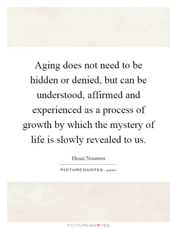 Aging does not need to be hidden or denied, but can be understood, affirmed and experienced as a process of growth by which the mystery of life is slowly revealed to us Picture Quote #1