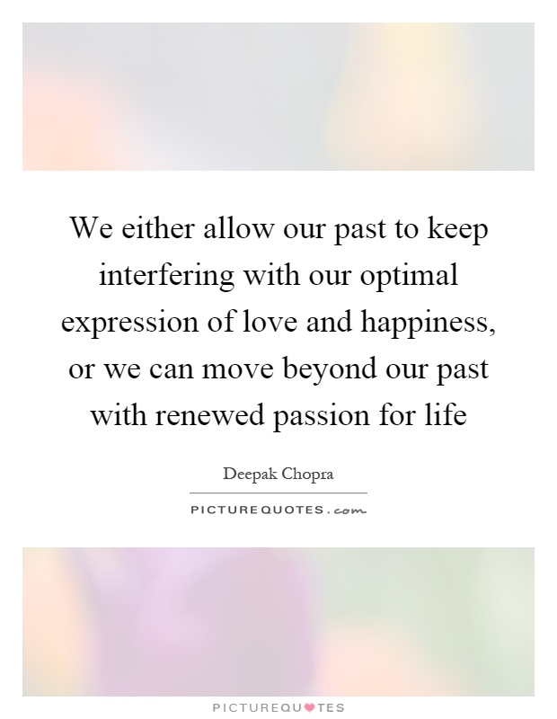 We either allow our past to keep interfering with our optimal expression of love and happiness, or we can move beyond our past with renewed passion for life Picture Quote #1