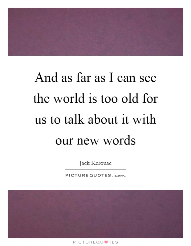 And as far as I can see the world is too old for us to talk about it with our new words Picture Quote #1