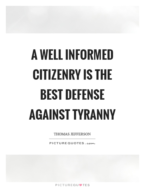A well informed citizenry is the best defense against tyranny Picture Quote #1
