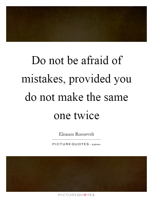 Making The Same Mistake Twice Quotes: Do Not Be Afraid Of Mistakes, Provided You Do Not Make The