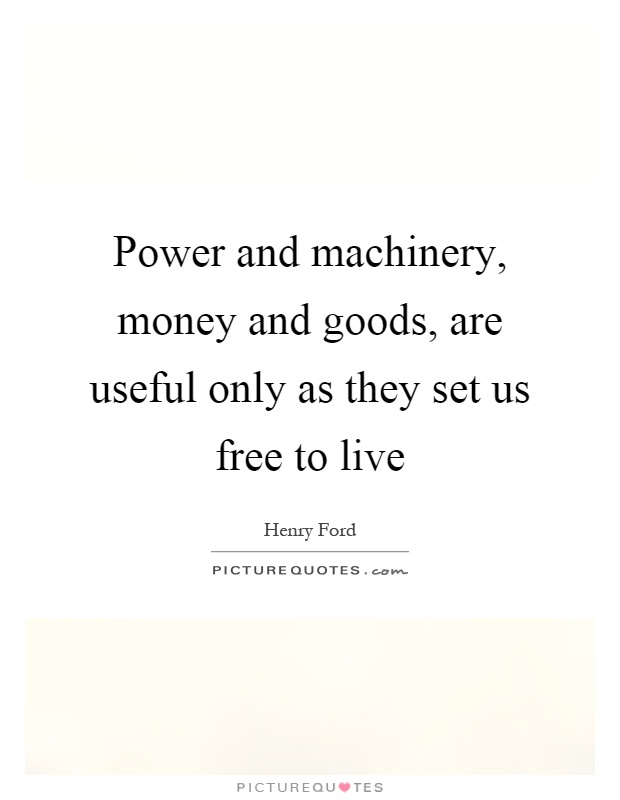 Power and machinery, money and goods, are useful only as they set us free to live Picture Quote #1