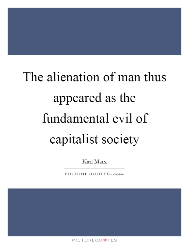 The alienation of man thus appeared as the fundamental evil of capitalist society Picture Quote #1