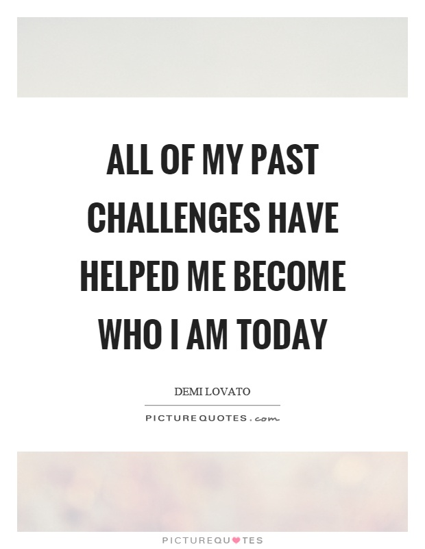 All of my past challenges have helped me become who I am today Picture Quote #1
