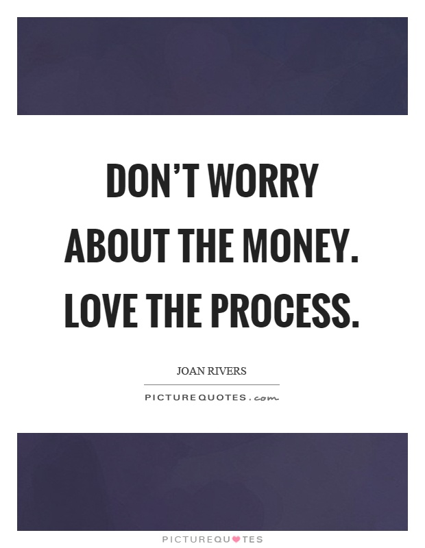 Don't worry about the money. Love the process Picture Quote #1