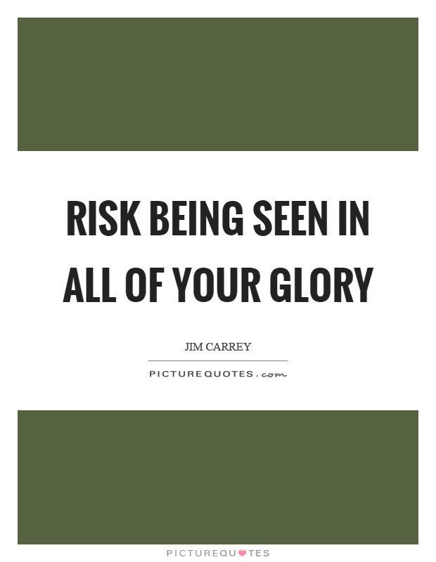 Risk being seen in all of your glory Picture Quote #1