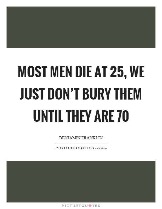 Most men die at 25, we just don't bury them until they are 70 Picture Quote #1