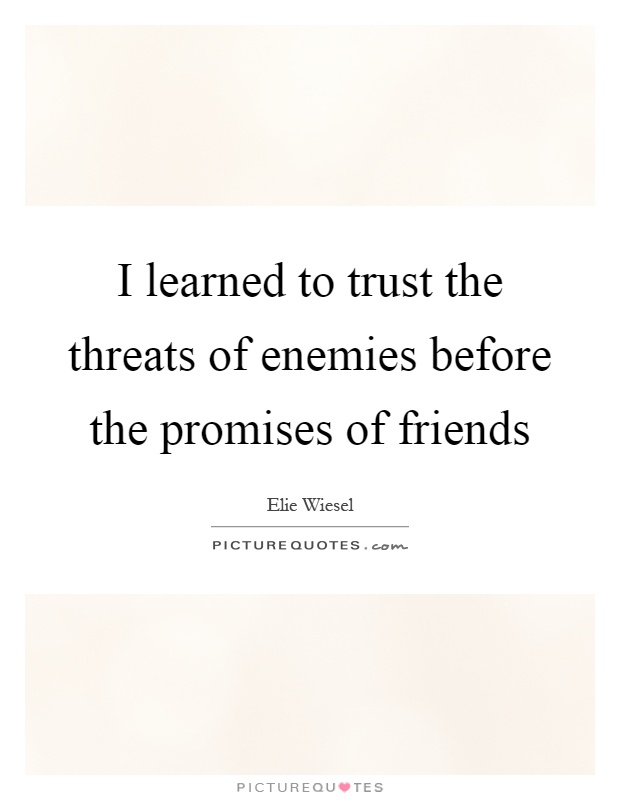 I learned to trust the threats of enemies before the promises of friends Picture Quote #1