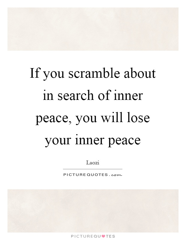 If you scramble about in search of inner peace, you will lose your inner peace Picture Quote #1
