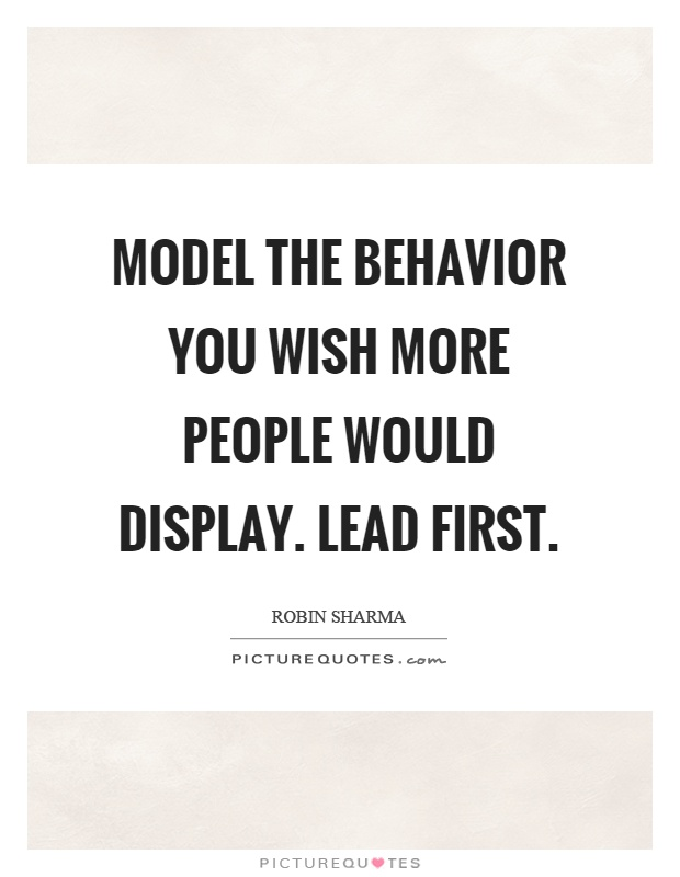 Model the behavior you wish more people would display. Lead first Picture Quote #1