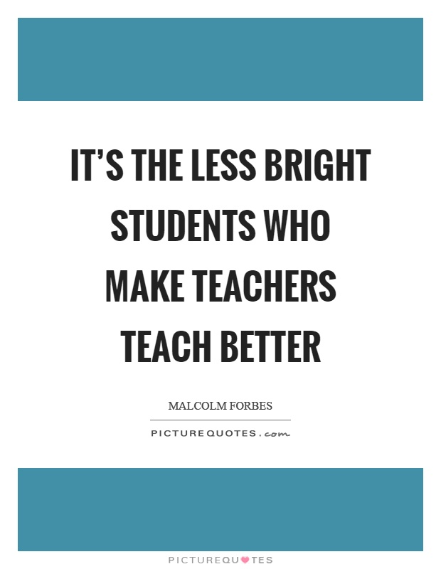 It's the less bright students who make teachers teach better Picture Quote #1