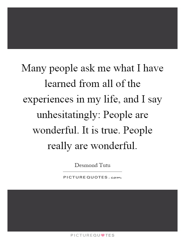 Many people ask me what I have learned from all of the experiences in my life, and I say unhesitatingly: People are wonderful. It is true. People really are wonderful Picture Quote #1