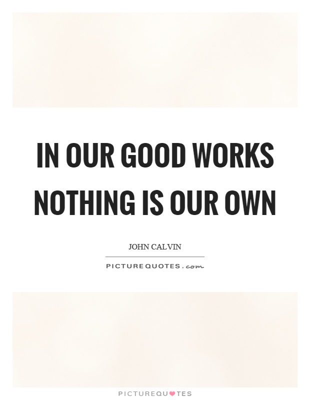 In our good works nothing is our own Picture Quote #1
