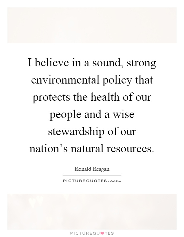 I believe in a sound, strong environmental policy that protects the health of our people and a wise stewardship of our nation's natural resources Picture Quote #1