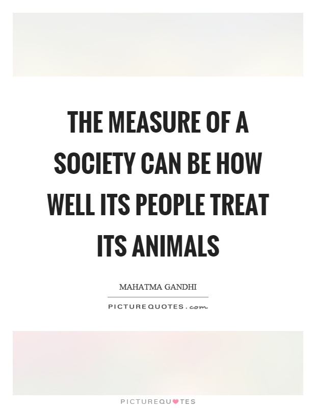 The measure of a society can be how well its people treat its animals Picture Quote #1