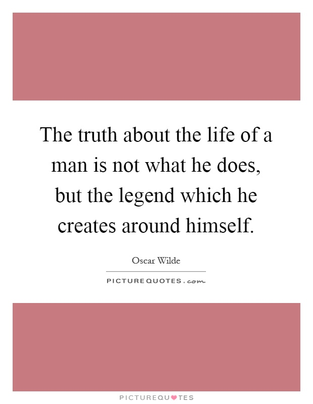 The truth about the life of a man is not what he does, but the legend which he creates around himself Picture Quote #1