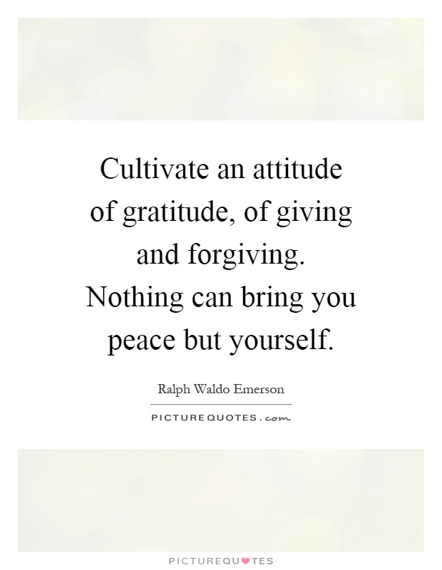 Cultivate an attitude of gratitude, of giving and forgiving. Nothing can bring you peace but yourself Picture Quote #1