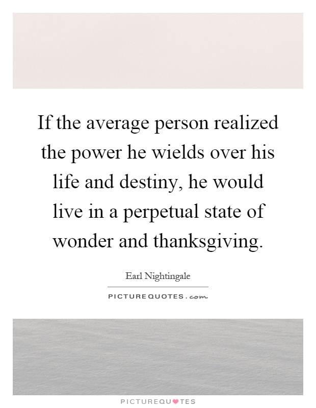 If the average person realized the power he wields over his life and destiny, he would live in a perpetual state of wonder and thanksgiving Picture Quote #1