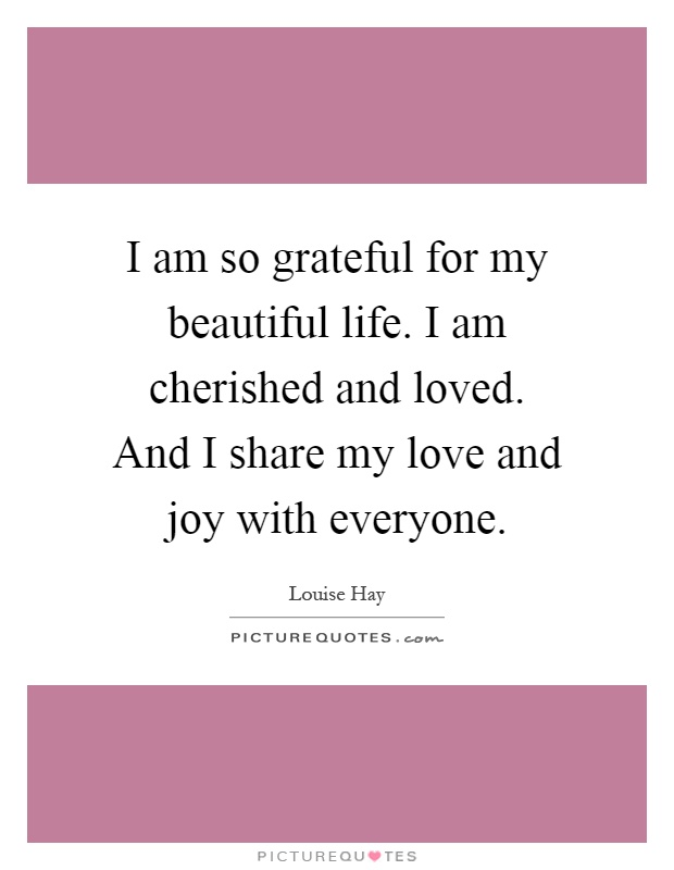 I am so grateful for my beautiful life. I am cherished and loved. And I share my love and joy with everyone Picture Quote #1
