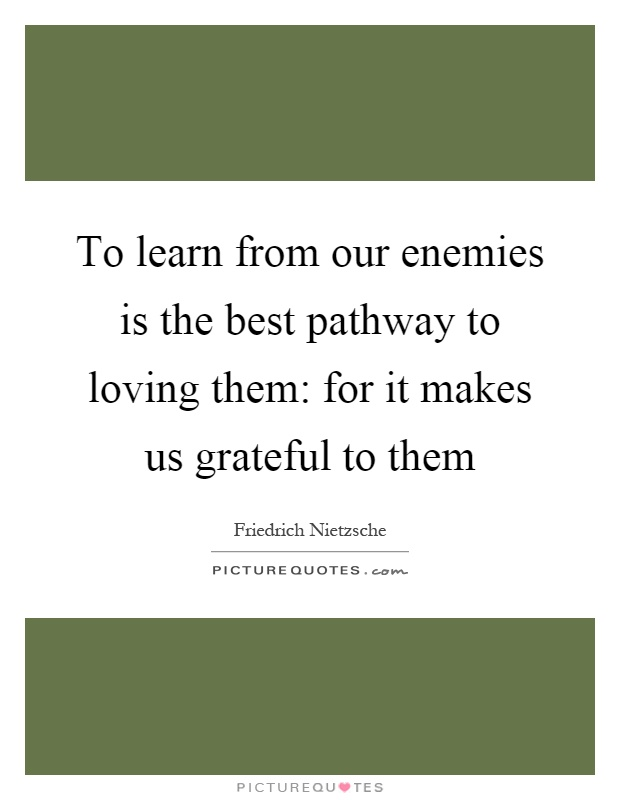 To learn from our enemies is the best pathway to loving them: for it makes us grateful to them Picture Quote #1