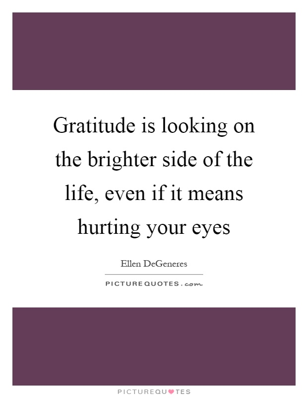 Gratitude is looking on the brighter side of the life, even if it means hurting your eyes Picture Quote #1