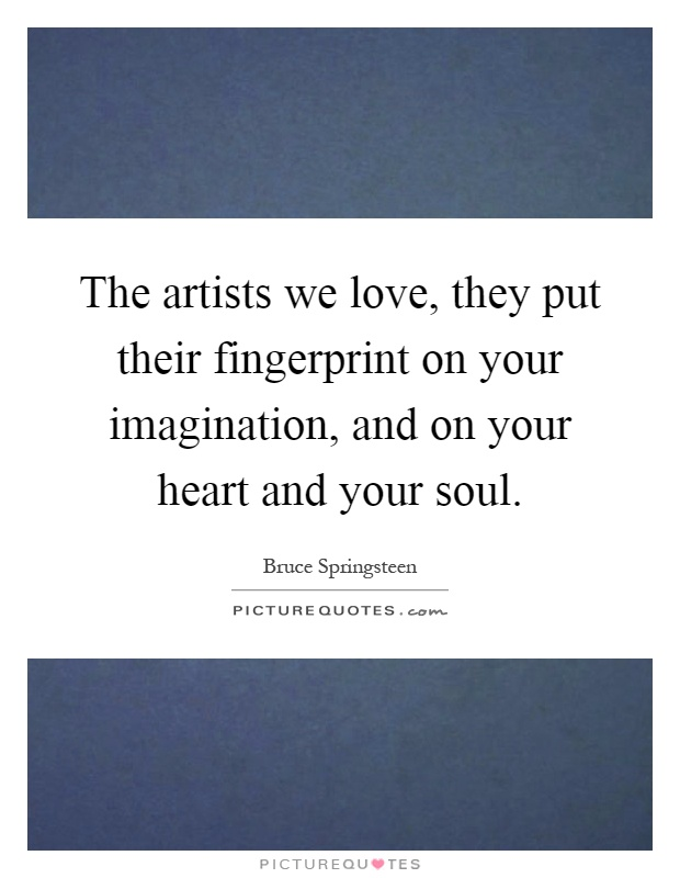 The artists we love, they put their fingerprint on your imagination, and on your heart and your soul Picture Quote #1