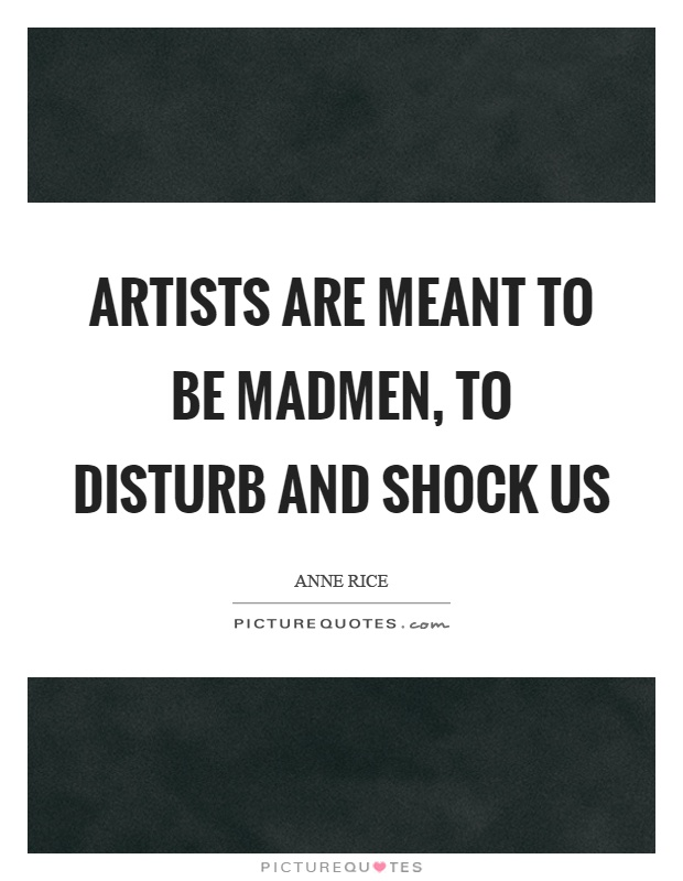 Artists are meant to be madmen, to disturb and shock us Picture Quote #1