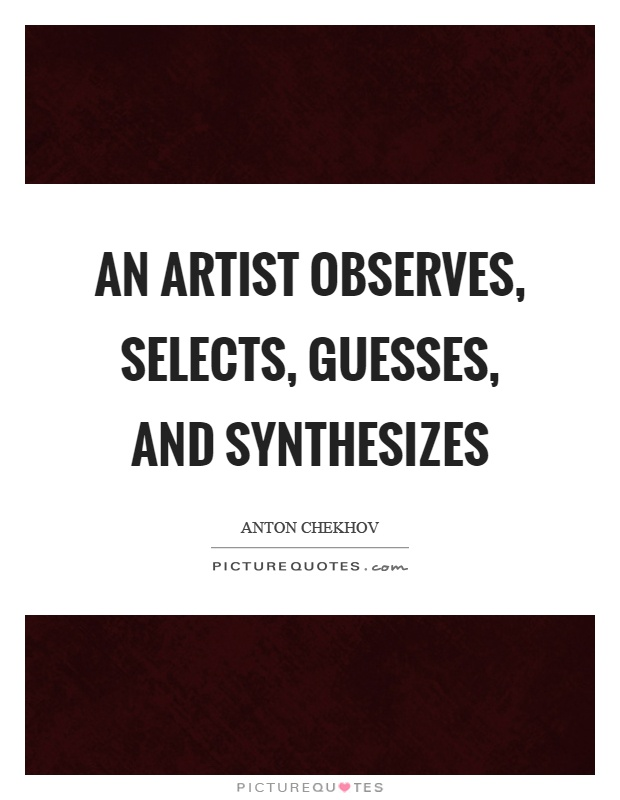An artist observes, selects, guesses, and synthesizes Picture Quote #1
