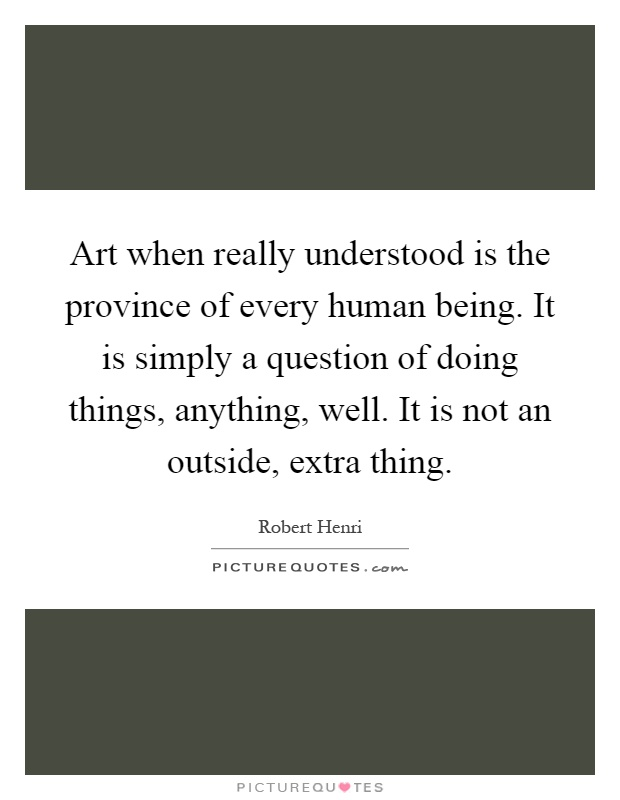 Art when really understood is the province of every human being. It is simply a question of doing things, anything, well. It is not an outside, extra thing Picture Quote #1
