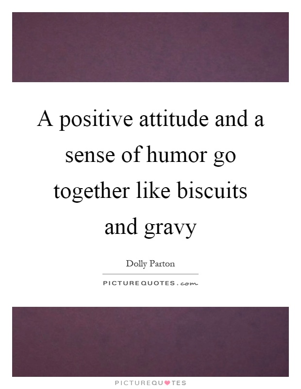 A positive attitude and a sense of humor go together like biscuits and gravy Picture Quote #1